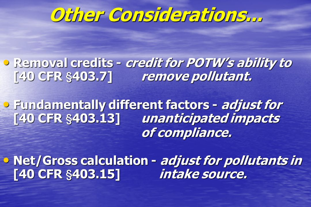 Other Considerations... Removal credits - credit for POTW's ability to [40 CFR 403.7] remove pollutant.